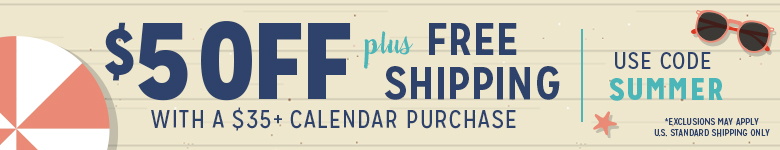Save $5 and get Free Shipping with any $35+ Calendar Purchase! Use Code SUMMER!