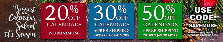 Buy More Save More! Get 20% Off All Calendars, 30% Off and Free Shipping on Orders $40+, and 50% Off and Free Shipping on Orders $60+. Use Code SAVEMORE